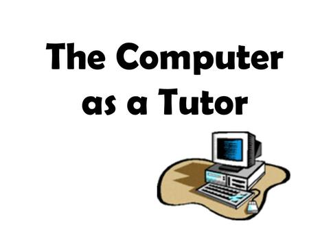 The Computer as a Tutor. With the invention of the microcomputer (now also commonly referred to as PCs or personal computers), the PC has become the tool.