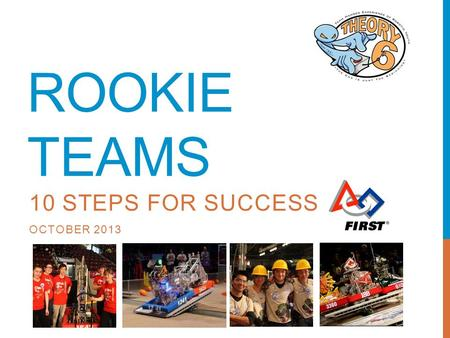 ROOKIE TEAMS 10 STEPS FOR SUCCESS OCTOBER 2013. AGENDA Welcome The FIRST Culture 10 Step Process Q&A.
