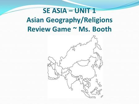 SE ASIA – UNIT 1 Asian Geography/Religions Review Game ~ Ms. Booth.