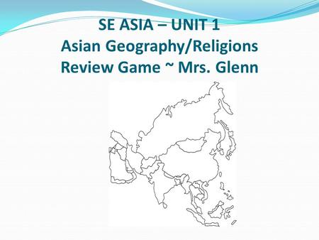 SE ASIA – UNIT 1 Asian Geography/Religions Review Game ~ Mrs. Glenn.