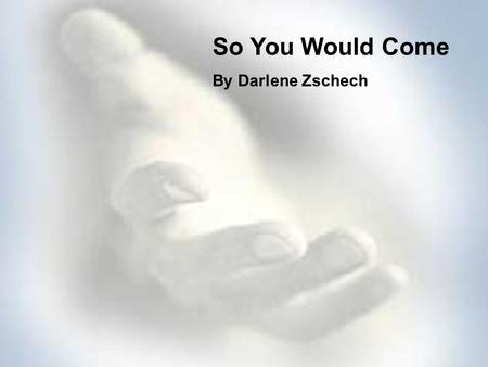 So You Would Come By Darlene Zschech.