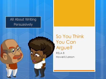 So You Think You Can Argue? RELA 8 Howelll/Larson All About Writing Persuasively.