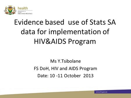 Evidence based use of Stats SA data for implementation of HIV&AIDS Program Ms Y.Tsibolane FS DoH, HIV and AIDS Program Date: 10 -11 October 2013.