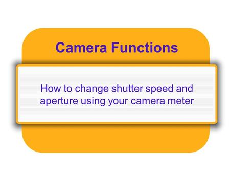 Camera Functions How to change shutter speed and aperture using your camera meter.