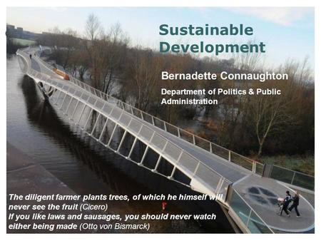 Sustainable Development Bernadette Connaughton Department of Politics & Public Administration The diligent farmer plants trees, of which he himself will.