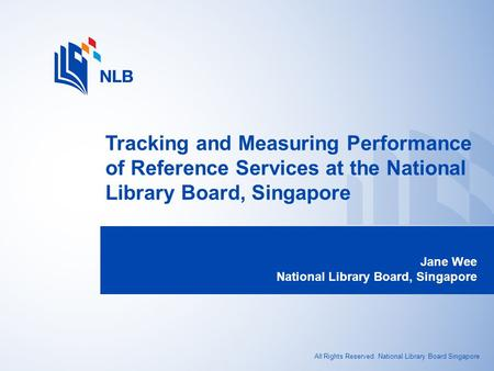 All Rights Reserved. National Library Board Singapore Tracking and Measuring Performance of Reference Services at the National Library Board, Singapore.