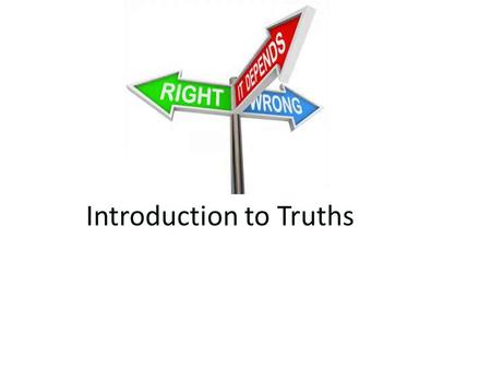 Introduction to Truths. TODAY'S MENU Appetizer: – Truth…does it exist?…. Main Course: – What is Truth? – Absolute and Relative morality Dessert: – P.E.C.