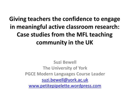 Giving teachers the confidence to engage in meaningful active classroom research: Case studies from the MFL teaching community in the UK Suzi Bewell The.