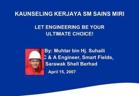 KAUNSELING KERJAYA SM SAINS MIRI LET ENGINEERING BE YOUR ULTIMATE CHOICE! By: Muhtar bin Hj. Suhaili C & A Engineer, Smart Fields, Sarawak Shell Berhad.