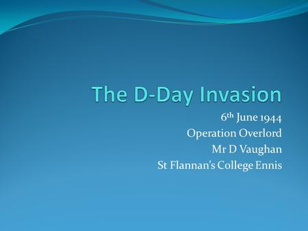 6 th June 1944 Operation Overlord Mr D Vaughan St Flannan's College Ennis.