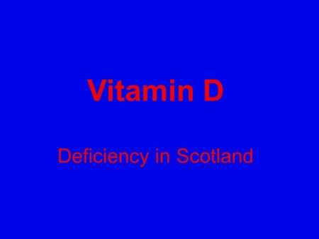 Vitamin D Deficiency in Scotland. We must inform the Public! 80% Vitamin D deficient of Scottish Population Many diseases linked to low vitamin D Rickets.