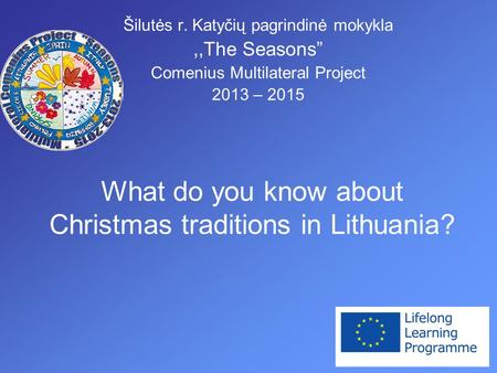 "What do you know about Christmas traditions in Lithuania? Šilutės r. Katyčių pagrindinė mokykla,,The Seasons"" Comenius Multilateral Project 2013 – 2015."