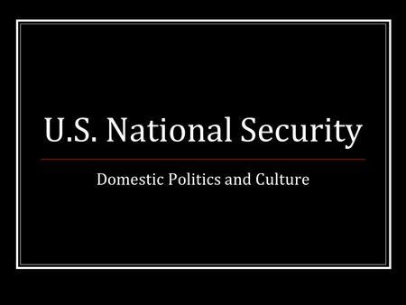 U.S. National Security Domestic Politics and Culture.
