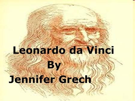 Leonardo da Vinci By Jennifer Grech.  Leonardo da Vinci is known to most people as the most famous painter in history. While he certainly did achieve.