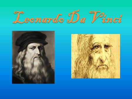 Leonardo Da Vinci. Leonardo di ser Piero da Vinci was born on the 15 th of April 1452 in Italy. When he was aged 67 he died (May 2 nd 1519).He was known.