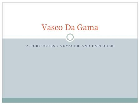 A PORTUGUESE VOYAGER AND EXPLORER Vasco Da Gama. Background Vasco da Gama was born into nobility and received an education in mathematics and navigation.