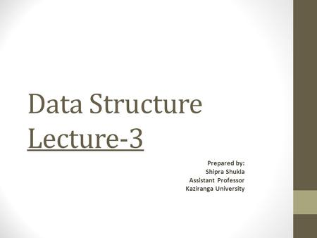 Data Structure Lecture-3 Prepared by: Shipra Shukla Assistant Professor Kaziranga University.