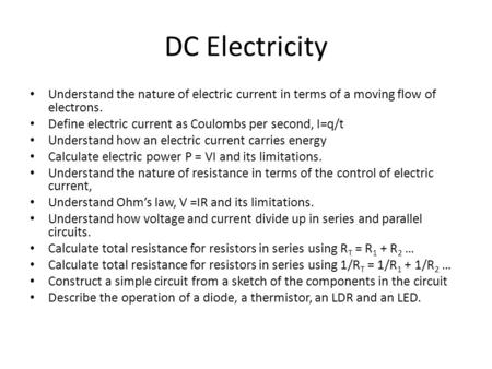 DC Electricity Understand the nature of electric current in terms of a moving flow of electrons. Define electric current as Coulombs per second, I=q/t.
