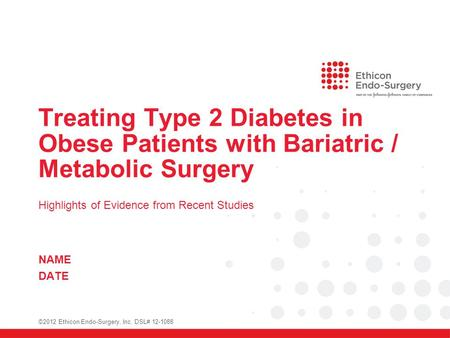 Treating Type 2 Diabetes in Obese Patients with Bariatric / Metabolic Surgery Highlights of Evidence from Recent Studies NAME DATE ©2012 Ethicon Endo-Surgery,