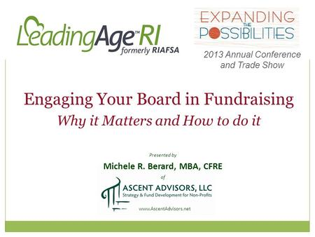 Presented by Michele R. Berard, MBA, CFRE of www.AscentAdvisors.net Engaging Your Board in Fundraising Why it Matters and How to do it 2013 Annual Conference.