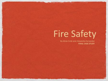 Fire Safety By Alicia Civile and Alexandra Fernandez FINAL CASE STUDY.