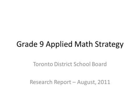 Grade 9 Applied Math Strategy Toronto District School Board Research Report – August, 2011.