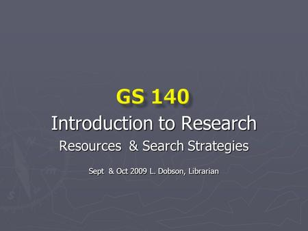 Introduction to Research Resources & Search Strategies Sept & Oct 2009 L. Dobson, Librarian.