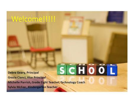Welcome!!!!! Debra Geary, Principal Grazia Cianci, Vice Principal Michelle Parrish, Grade Eight Teacher, Technology Coach Sylvia McFee, Kindergarten Teacher.