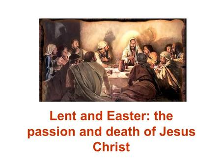 Lent and Easter: the passion and death of Jesus Christ.