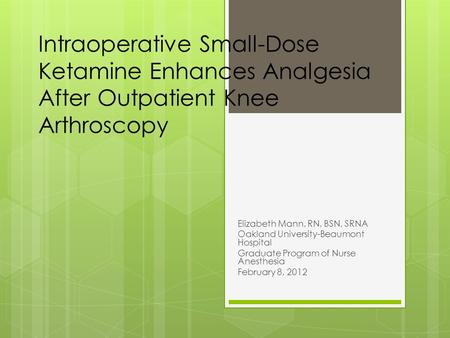 Intraoperative Small-Dose Ketamine Enhances Analgesia After Outpatient Knee Arthroscopy Elizabeth Mann, RN, BSN, SRNA Oakland University-Beaumont Hospital.