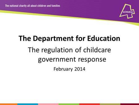 The Department for Education The regulation of childcare government response February 2014.