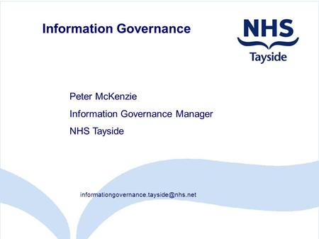 Information Governance Peter McKenzie Information Governance Manager NHS Tayside