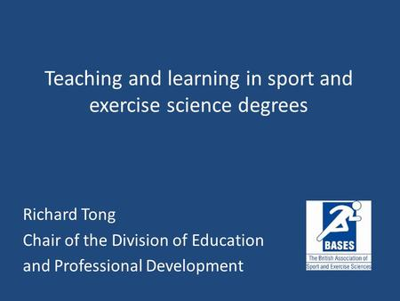 Teaching and learning in sport and exercise science degrees Richard Tong Chair of the Division of Education and Professional Development.