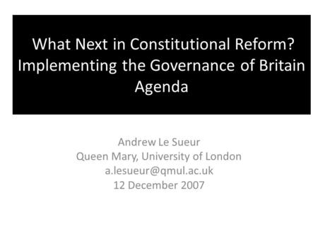 What Next in Constitutional Reform? Implementing the Governance of Britain Agenda Andrew Le Sueur Queen Mary, University of London