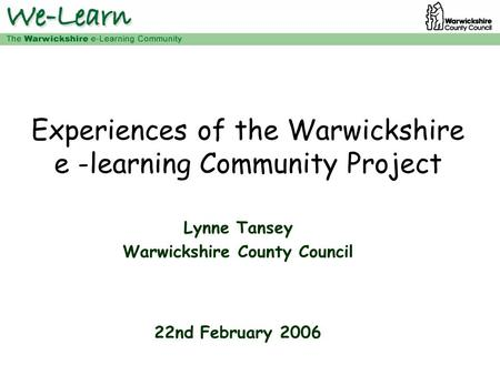 Experiences of the Warwickshire e -learning Community Project Lynne Tansey Warwickshire County Council 22nd February 2006.