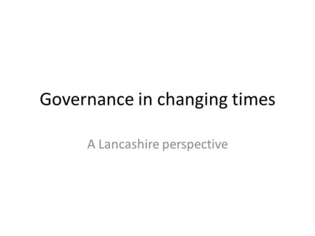 Governance in changing times A Lancashire perspective.