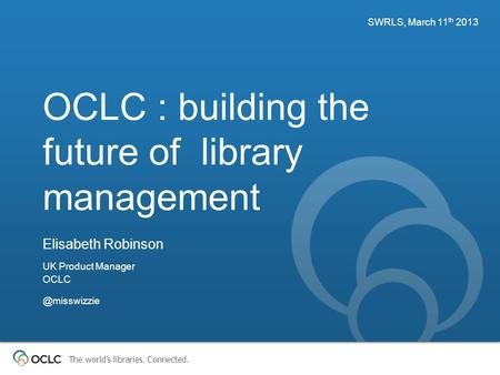 The world's libraries. Connected. OCLC : building the future of library management SWRLS, March 11 th 2013 Elisabeth Robinson UK Product Manager