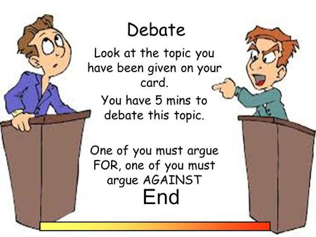 Debate Look at the topic you have been given on your card. You have 5 mins to debate this topic. One of you must argue FOR, one of you must argue AGAINST.