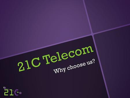 21C Telecom Why choose us?. About 21C The company was started in 1996 as a local mobile phone shop. Since then we have grown significantly to become a.