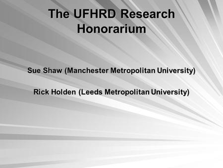 The UFHRD Research Honorarium Sue Shaw (Manchester Metropolitan University) Rick Holden (Leeds Metropolitan University)