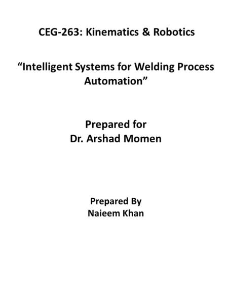 """Intelligent Systems for Welding Process Automation"" Prepared for Dr. Arshad Momen Prepared By Naieem Khan CEG-263: Kinematics & Robotics."