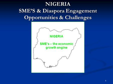 NIGERIA SME'S & Diaspora Engagement Opportunities & Challenges NIGERIA SME's – the economic growth engine 1.