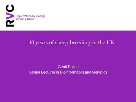 40 years of sheep breeding in the UK Geoff Pollott Senior Lecturer in Bioinformatics and Genetics.