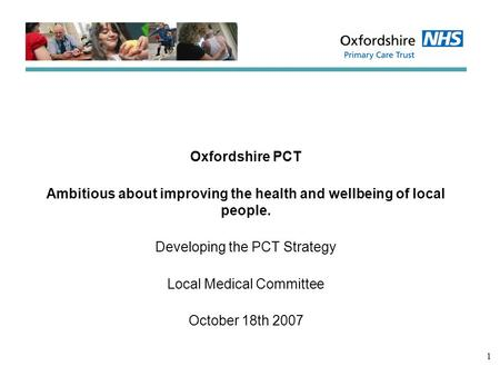 1 Oxfordshire PCT Ambitious about improving the health and wellbeing of local people. Developing the PCT Strategy Local Medical Committee October 18th.