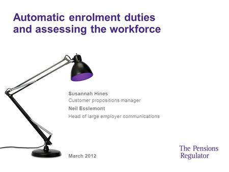 Automatic enrolment duties and assessing the workforce Susannah Hines Customer propositions manager Neil Esslemont Head of large employer communications.