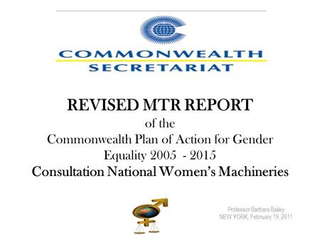 Professor Barbara Bailey NEW YORK, February 19, 2011 REVISED MTR REPORT of the Commonwealth Plan of Action for Gender Equality 2005 - 2015 Consultation.