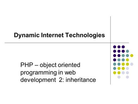 PHP – <strong>object</strong> <strong>oriented</strong> <strong>programming</strong> in web development 2: inheritance Dynamic Internet Technologies.