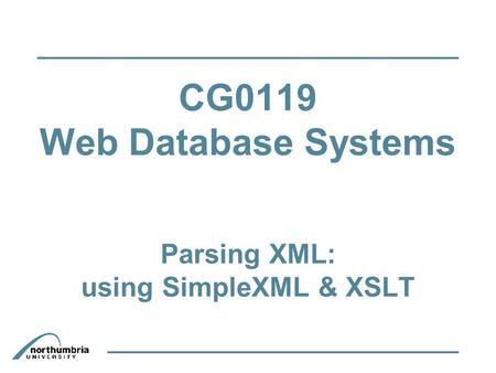 CG0119 Web Database Systems Parsing XML: using SimpleXML & XSLT.