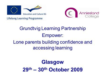Grundtvig Learning Partnership Empower: Lone parents building confidence and accessing learning Glasgow 29 th – 30 th October 2009.