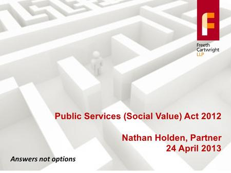 Answers not options Public Services (Social Value) Act 2012 Nathan Holden, Partner 24 April 2013.